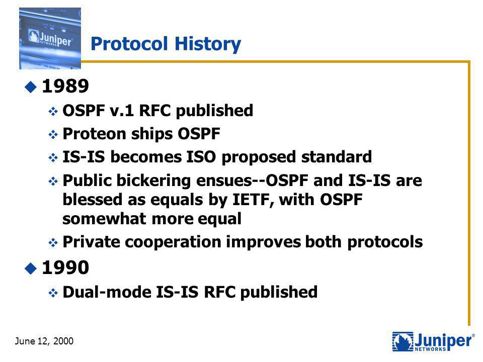 June 12, 2000 Protocol History  1989  OSPF v.1 RFC published  Proteon ships OSPF  IS-IS becomes ISO proposed standard  Public bickering ensues--O