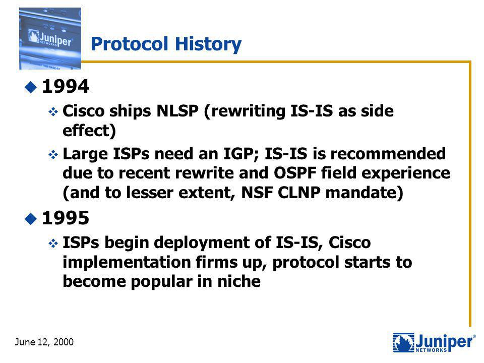 June 12, 2000 Protocol History  1994  Cisco ships NLSP (rewriting IS-IS as side effect)  Large ISPs need an IGP; IS-IS is recommended due to recent