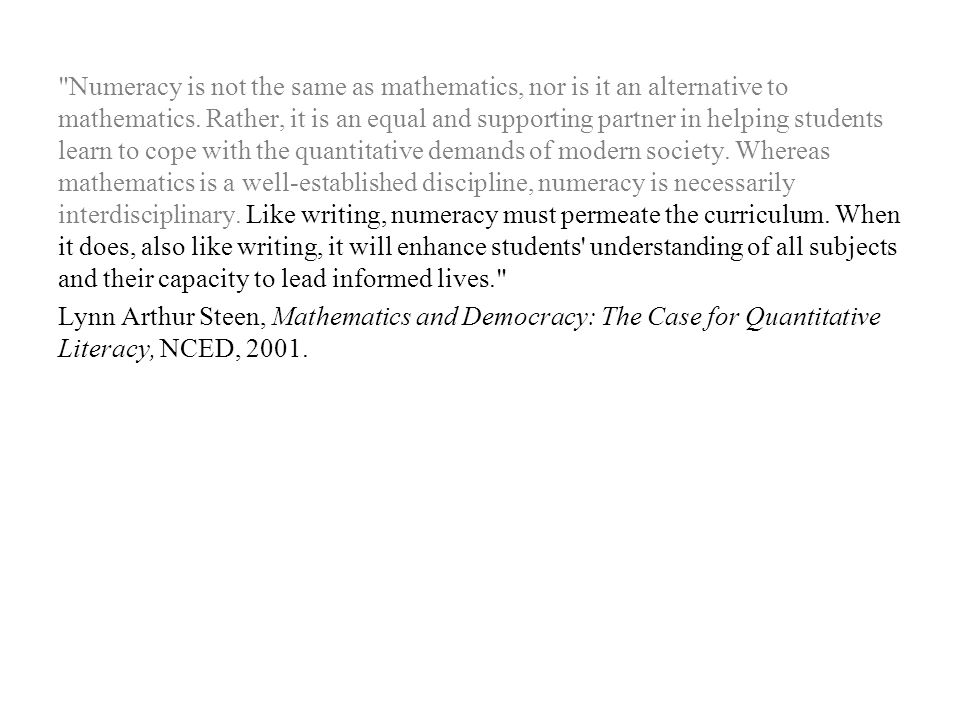 Numeracy is not the same as mathematics, nor is it an alternative to mathematics.