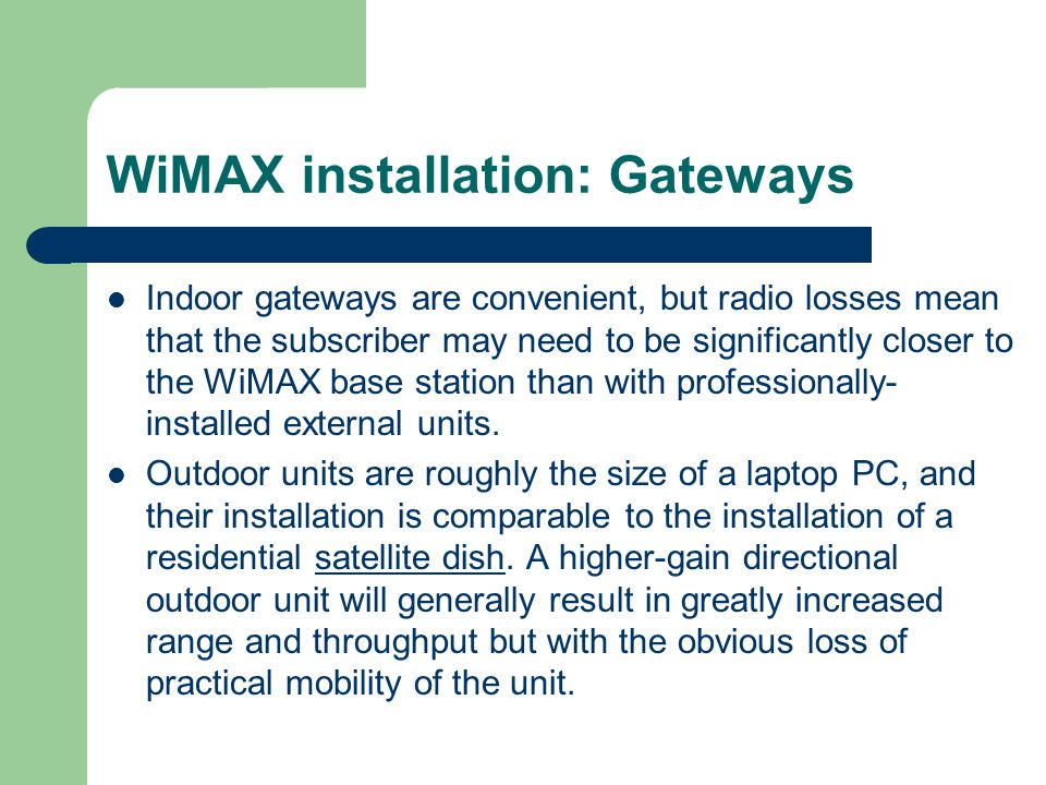 WiMAX installation: Gateways Indoor gateways are convenient, but radio losses mean that the subscriber may need to be significantly closer to the WiMA