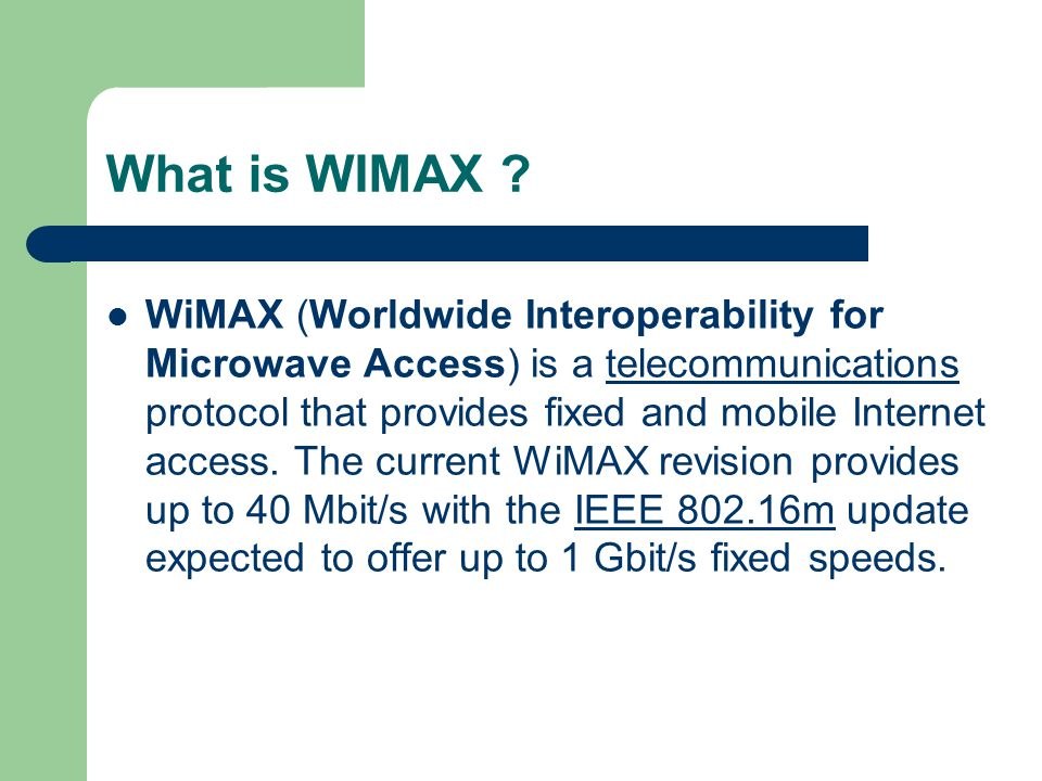 What is WIMAX ? WiMAX (Worldwide Interoperability for Microwave Access) is a telecommunications protocol that provides fixed and mobile Internet acces