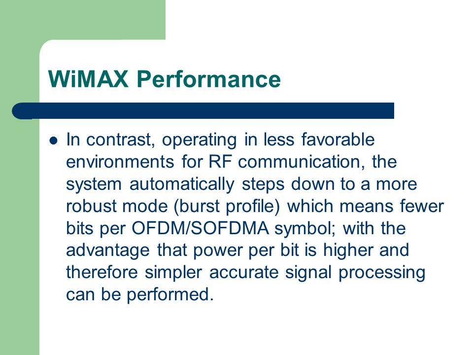 WiMAX Performance In contrast, operating in less favorable environments for RF communication, the system automatically steps down to a more robust mode (burst profile) which means fewer bits per OFDM/SOFDMA symbol; with the advantage that power per bit is higher and therefore simpler accurate signal processing can be performed.