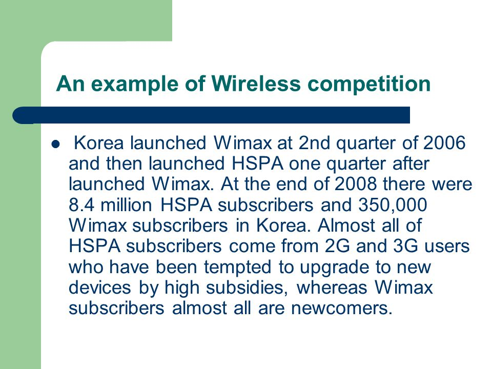 An example of Wireless competition Korea launched Wimax at 2nd quarter of 2006 and then launched HSPA one quarter after launched Wimax. At the end of