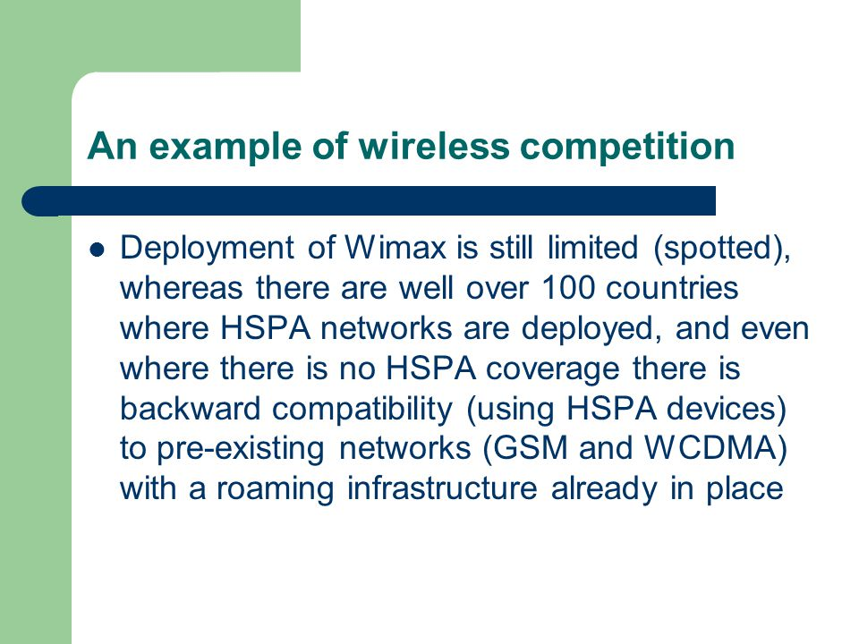 An example of wireless competition Deployment of Wimax is still limited (spotted), whereas there are well over 100 countries where HSPA networks are deployed, and even where there is no HSPA coverage there is backward compatibility (using HSPA devices) to pre-existing networks (GSM and WCDMA) with a roaming infrastructure already in place
