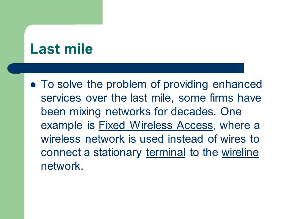 Last mile To solve the problem of providing enhanced services over the last mile, some firms have been mixing networks for decades. One example is Fix
