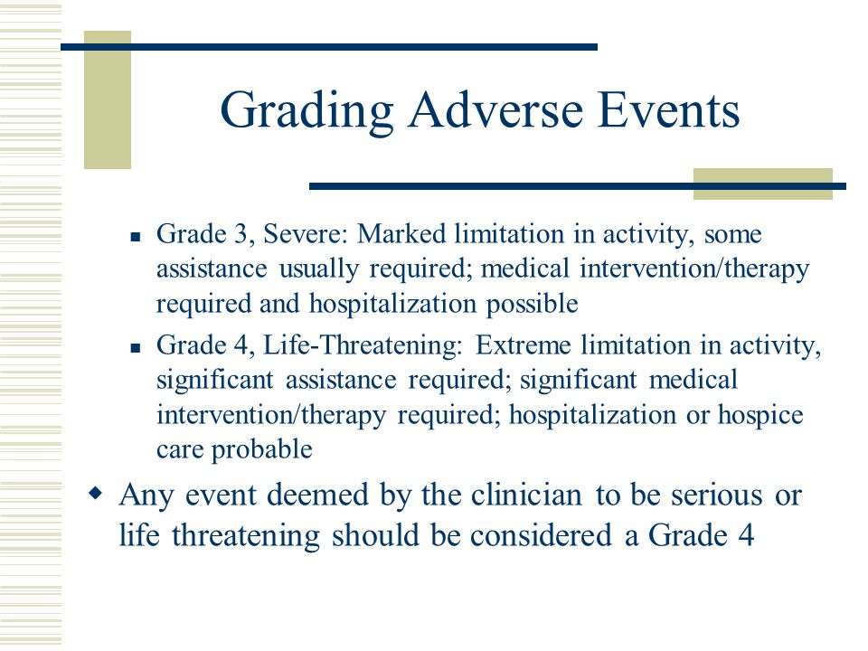 Grading Adverse Events Grade 3, Severe: Marked limitation in activity, some assistance usually required; medical intervention/therapy required and hos