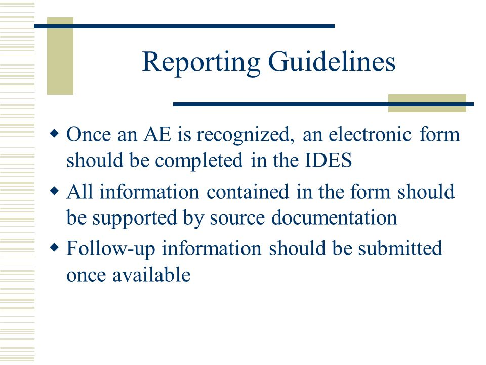 Reporting Guidelines  Once an AE is recognized, an electronic form should be completed in the IDES  All information contained in the form should be