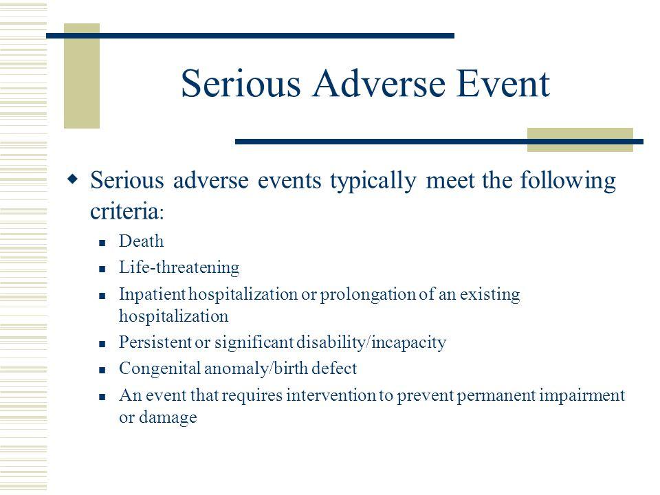 Serious Adverse Event  Serious adverse events typically meet the following criteria : Death Life-threatening Inpatient hospitalization or prolongatio