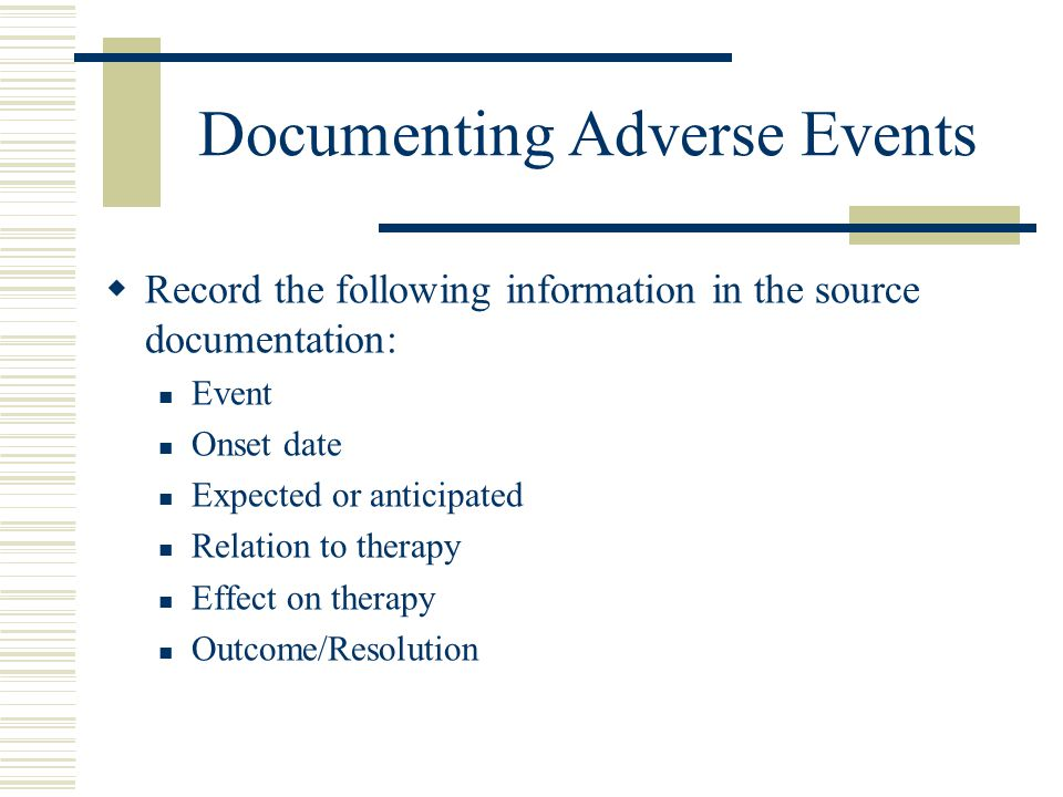 Documenting Adverse Events  Record the following information in the source documentation: Event Onset date Expected or anticipated Relation to therap