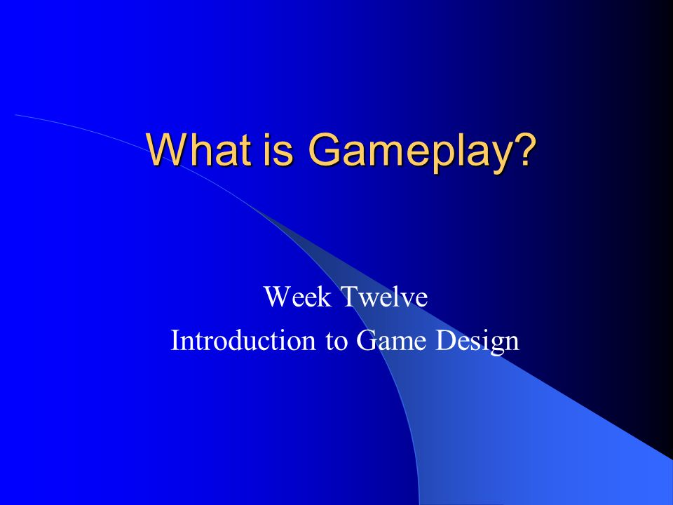 What is Gameplay? What is Gameplay? Week Twelve Introduction to Game Design