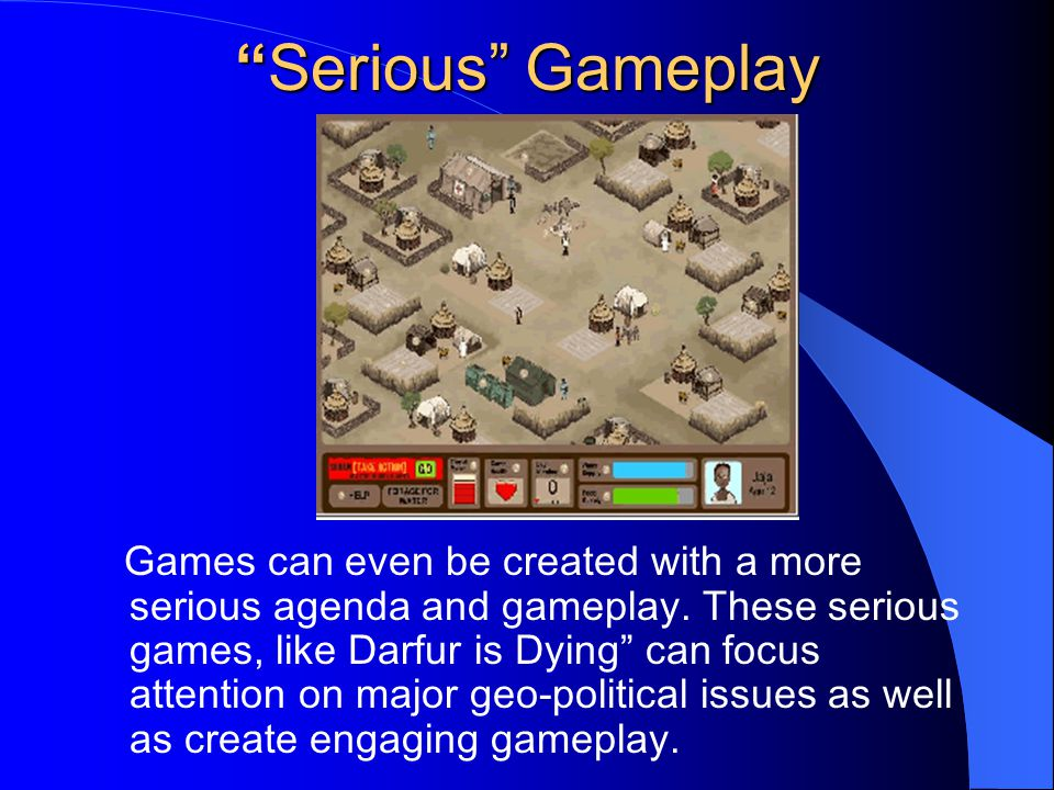 Serious Gameplay Games can even be created with a more serious agenda and gameplay.