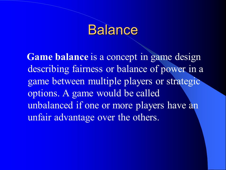 Balance Game balance is a concept in game design describing fairness or balance of power in a game between multiple players or strategic options.