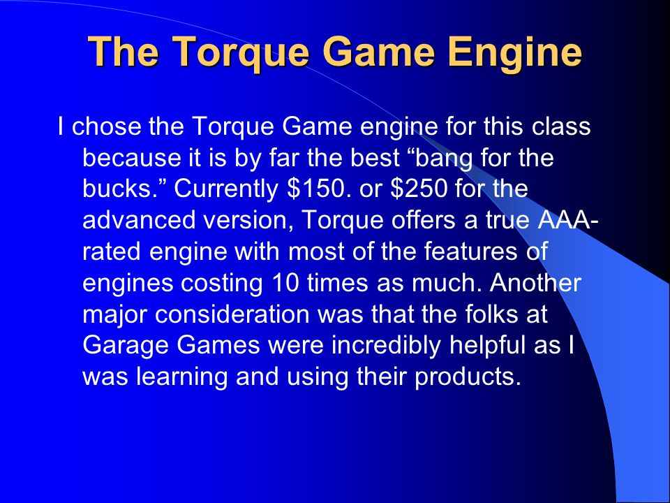 The Torque Game Engine I chose the Torque Game engine for this class because it is by far the best bang for the bucks. Currently $150.