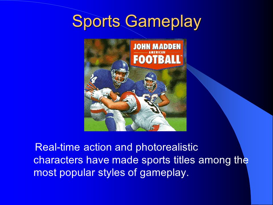 Sports Gameplay Real-time action and photorealistic characters have made sports titles among the most popular styles of gameplay.