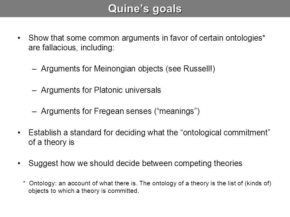 Adjudicating Among Rival Ontologies We look to bound variables in connection with ontology not in order to know what there is, but in order to know what a given remark or doctrine…says there is Ontological commitment is relative to a theory: to be is to be the value of a bound variable doesn't tell us what theory to choose Our acceptance of an ontology is…similar in principle to our acceptance of a scientific theory…we adopt…the simplest conceptual scheme into which the disordered fragments of raw experience can be fitted and arranged.