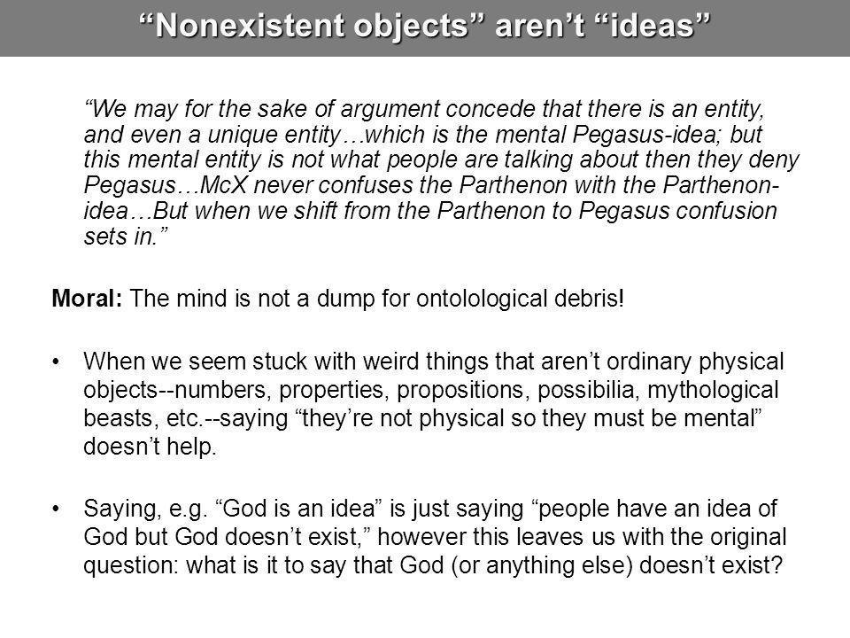 Nonexistent objects aren't ideas We may for the sake of argument concede that there is an entity, and even a unique entity…which is the mental Pegasus-idea; but this mental entity is not what people are talking about then they deny Pegasus…McX never confuses the Parthenon with the Parthenon- idea…But when we shift from the Parthenon to Pegasus confusion sets in. Moral: The mind is not a dump for ontolological debris.