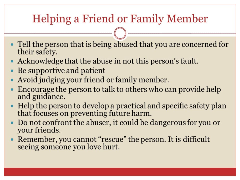 Helping a Friend or Family Member Tell the person that is being abused that you are concerned for their safety. Acknowledge that the abuse in not this