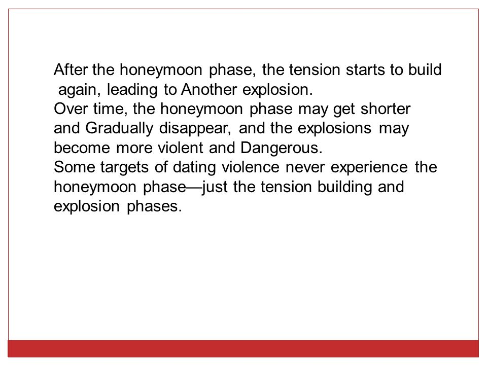 After the honeymoon phase, the tension starts to build again, leading to Another explosion. Over time, the honeymoon phase may get shorter and Gradual