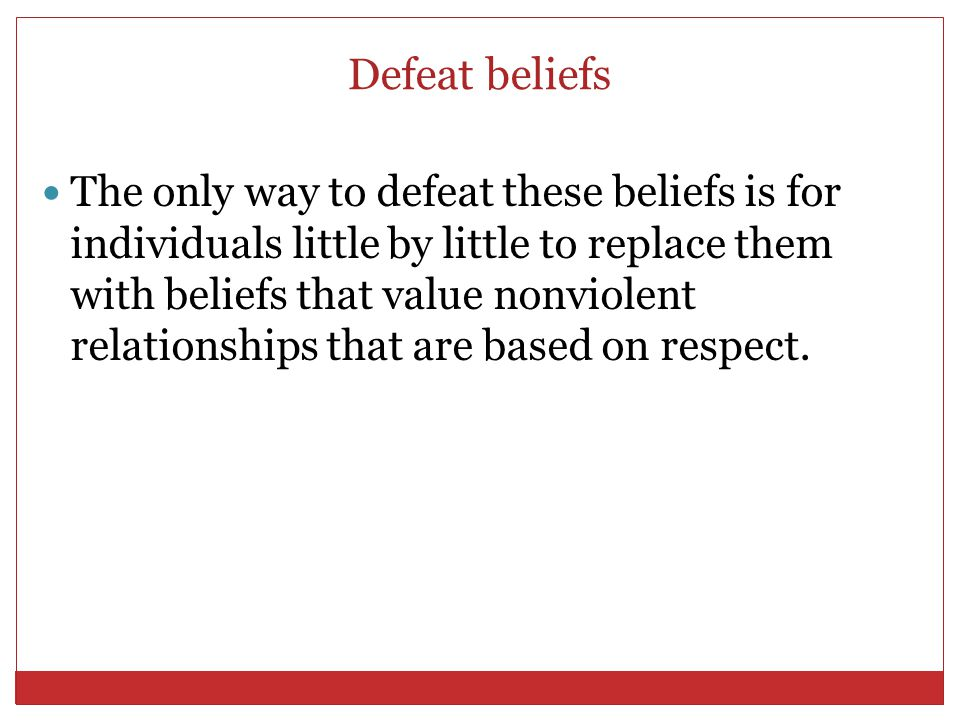 Defeat beliefs The only way to defeat these beliefs is for individuals little by little to replace them with beliefs that value nonviolent relationshi