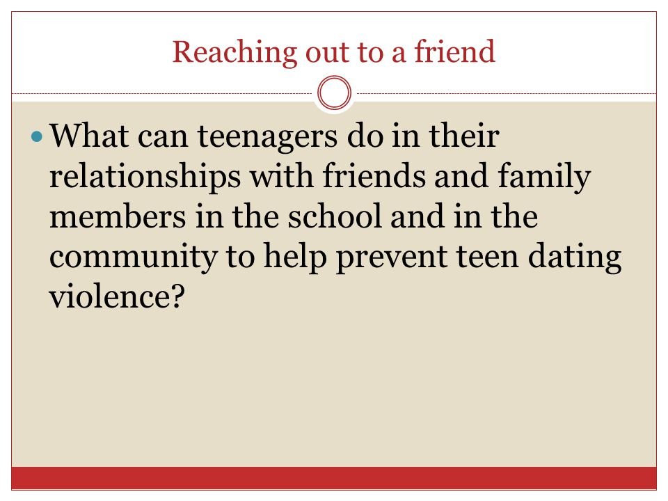 Reaching out to a friend What can teenagers do in their relationships with friends and family members in the school and in the community to help preve