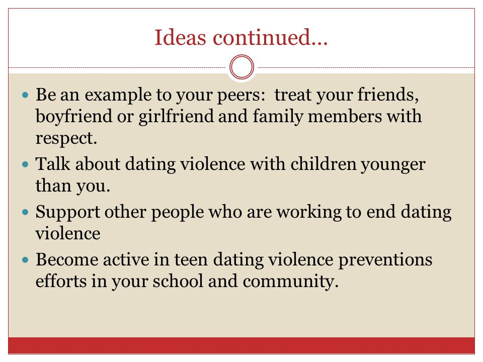 Ideas continued… Be an example to your peers: treat your friends, boyfriend or girlfriend and family members with respect. Talk about dating violence