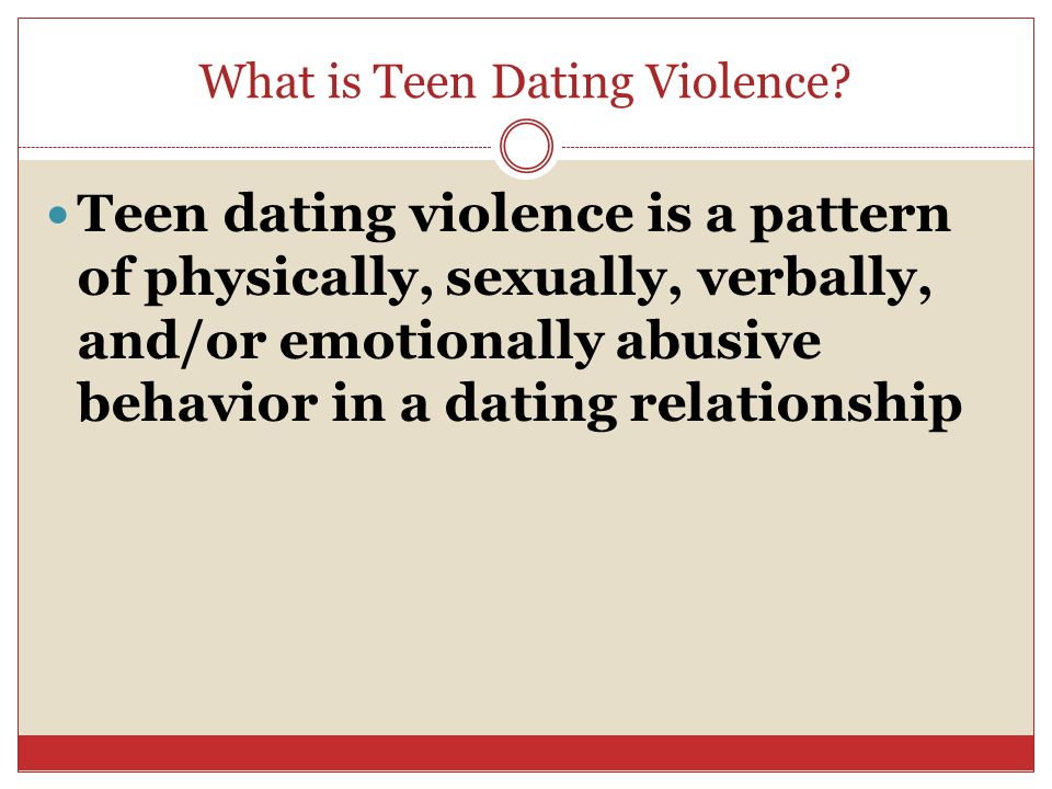 What is Teen Dating Violence? Teen dating violence is a pattern of physically, sexually, verbally, and/or emotionally abusive behavior in a dating rel