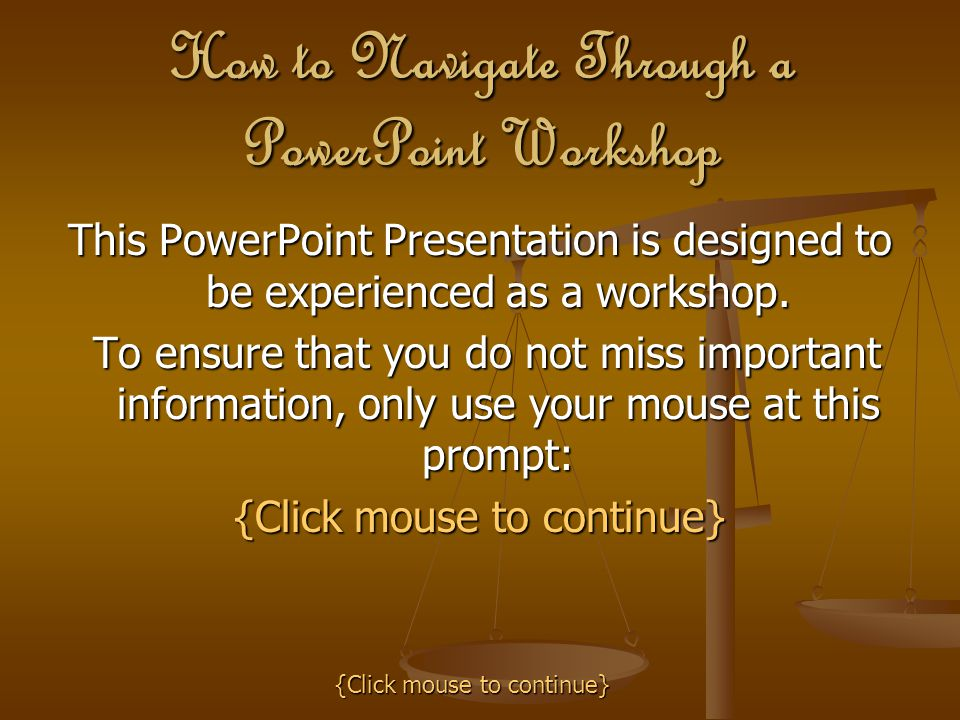 How to Navigate Through a PowerPoint Workshop This PowerPoint Presentation is designed to be experienced as a workshop. To ensure that you do not miss