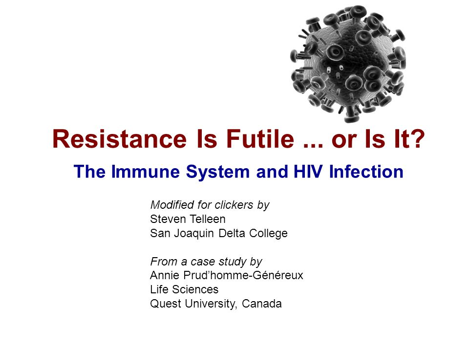 Resistance is futile … The Immune System and HIV 22  Let's assume that compared to controls, protected individuals have one of the following mutations  CCR5 protein (M-tropic gene mutation)  CXCR4 protein (T-tropic gene mutation)  What would the possible outcomes for this experiment look like.