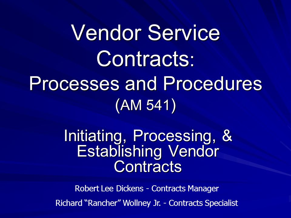 Vendor Service Contracts : Processes and Procedures ( AM 541 ) Initiating, Processing, & Establishing Vendor Contracts Robert Lee Dickens - Contracts Manager Richard Rancher Wollney Jr.