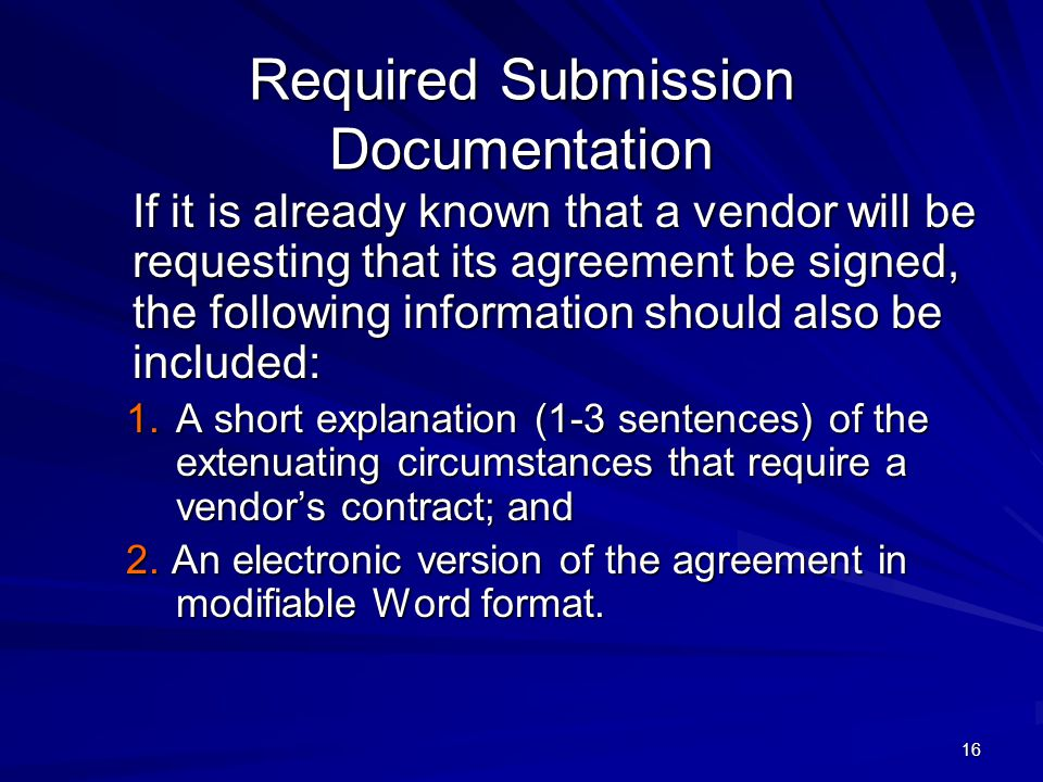 16 Required Submission Documentation If it is already known that a vendor will be requesting that its agreement be signed, the following information should also be included: 1.A short explanation (1-3 sentences) of the extenuating circumstances that require a vendor's contract; and 1.A short explanation (1-3 sentences) of the extenuating circumstances that require a vendor's contract; and 2.