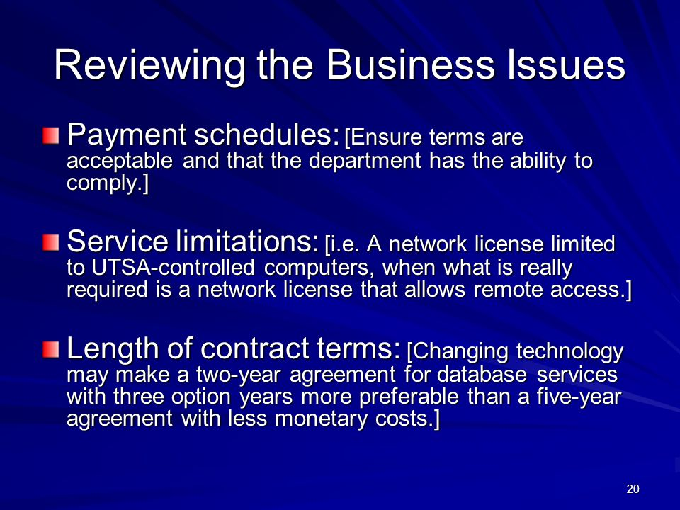 20 Reviewing the Business Issues Payment schedules: [Ensure terms are acceptable and that the department has the ability to comply.] Service limitations: [i.e.