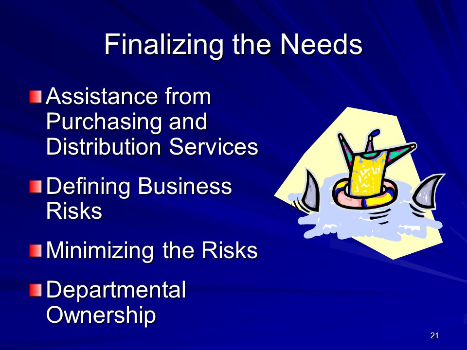 21 Finalizing the Needs Assistance from Purchasing and Distribution Services Defining Business Risks Minimizing the Risks Departmental Ownership