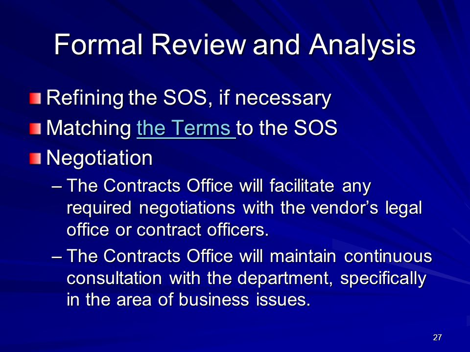 27 Formal Review and Analysis Refining the SOS, if necessary Matching the Terms to the SOS the Terms the Terms Negotiation –The Contracts Office will facilitate any required negotiations with the vendor's legal office or contract officers.