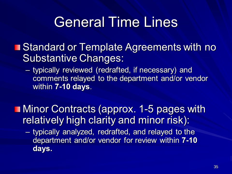 35 General Time Lines Standard or Template Agreements with no Substantive Changes: –typically reviewed (redrafted, if necessary) and comments relayed to the department and/or vendor within 7-10 days.
