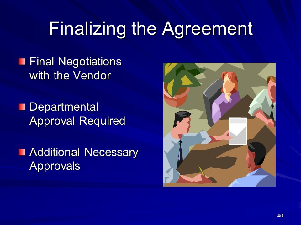 40 Finalizing the Agreement Final Negotiations with the Vendor Departmental Approval Required Additional Necessary Approvals