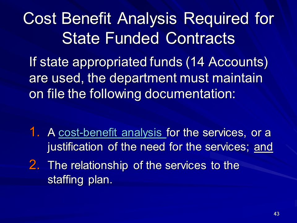 43 Cost Benefit Analysis Required for State Funded Contracts If state appropriated funds (14 Accounts) are used, the department must maintain on file the following documentation: 1.