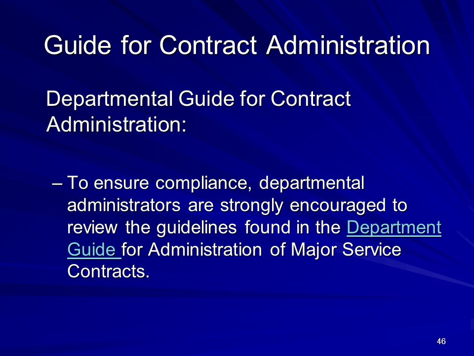 46 Guide for Contract Administration Departmental Guide for Contract Administration: Departmental Guide for Contract Administration: –To ensure compliance, departmental administrators are strongly encouraged to review the guidelines found in the Department Guide for Administration of Major Service Contracts.