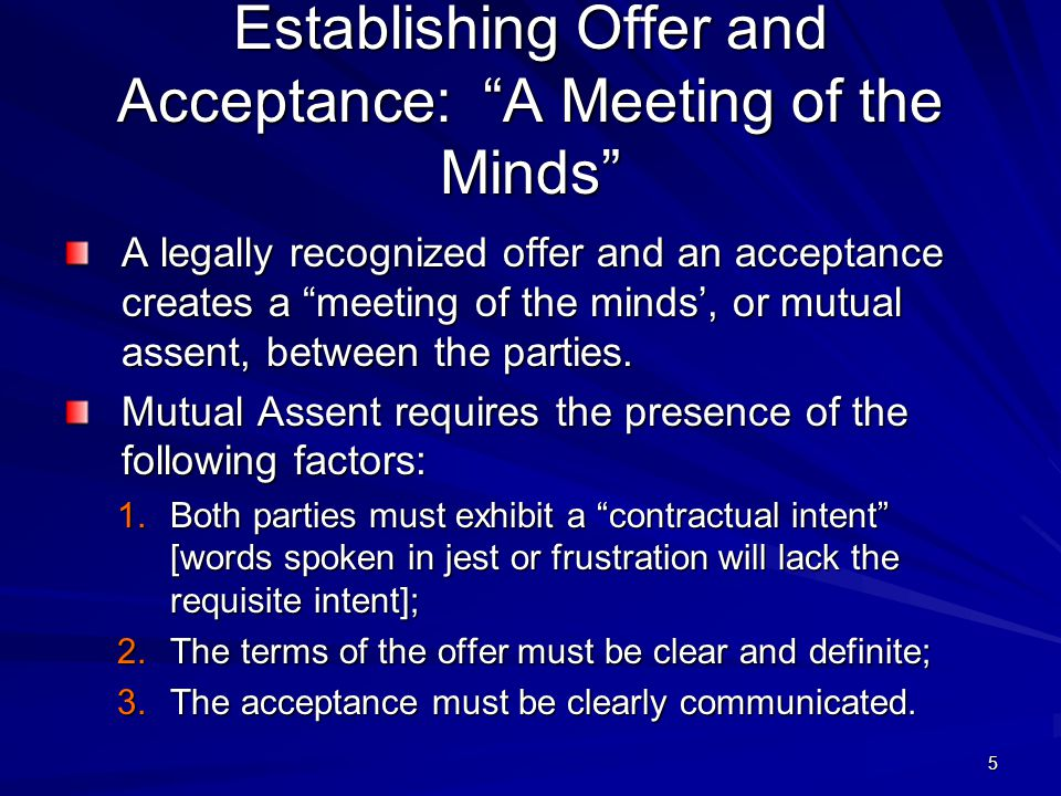 5 Establishing Offer and Acceptance: A Meeting of the Minds A legally recognized offer and an acceptance creates a meeting of the minds', or mutual assent, between the parties.