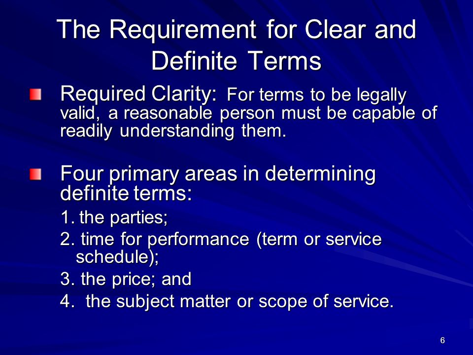 6 The Requirement for Clear and Definite Terms Required Clarity: For terms to be legally valid, a reasonable person must be capable of readily understanding them.