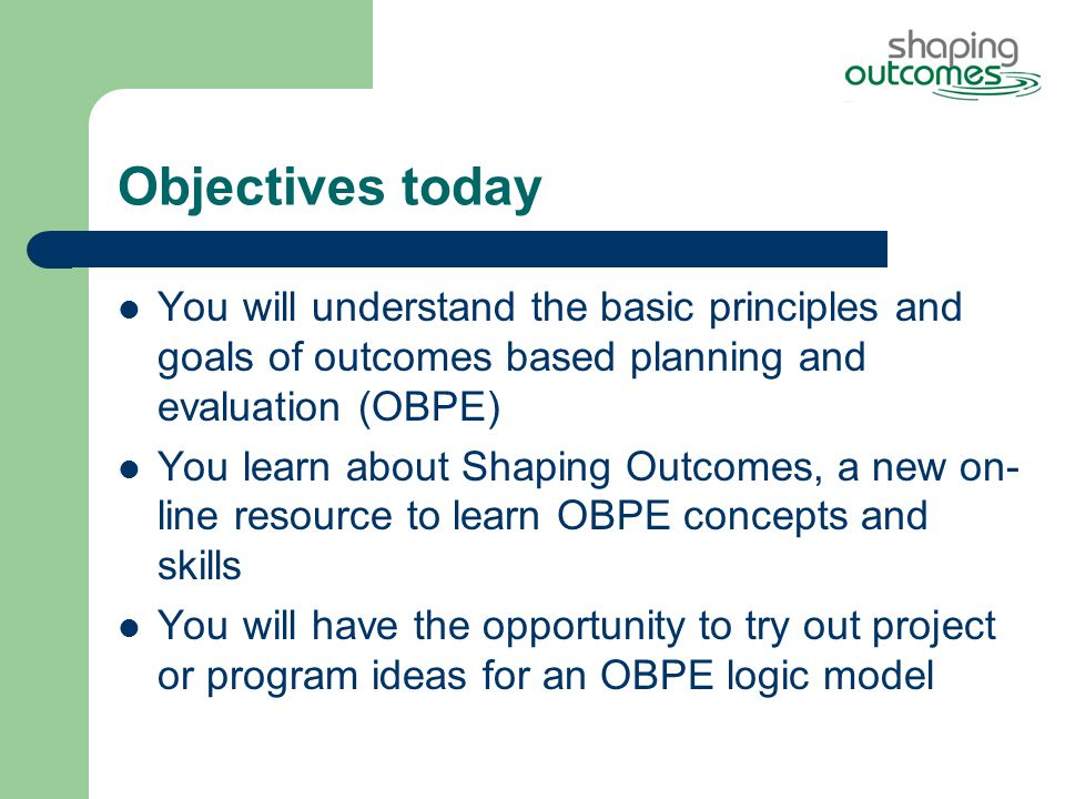 Objectives today You will understand the basic principles and goals of outcomes based planning and evaluation (OBPE) You learn about Shaping Outcomes, a new on- line resource to learn OBPE concepts and skills You will have the opportunity to try out project or program ideas for an OBPE logic model