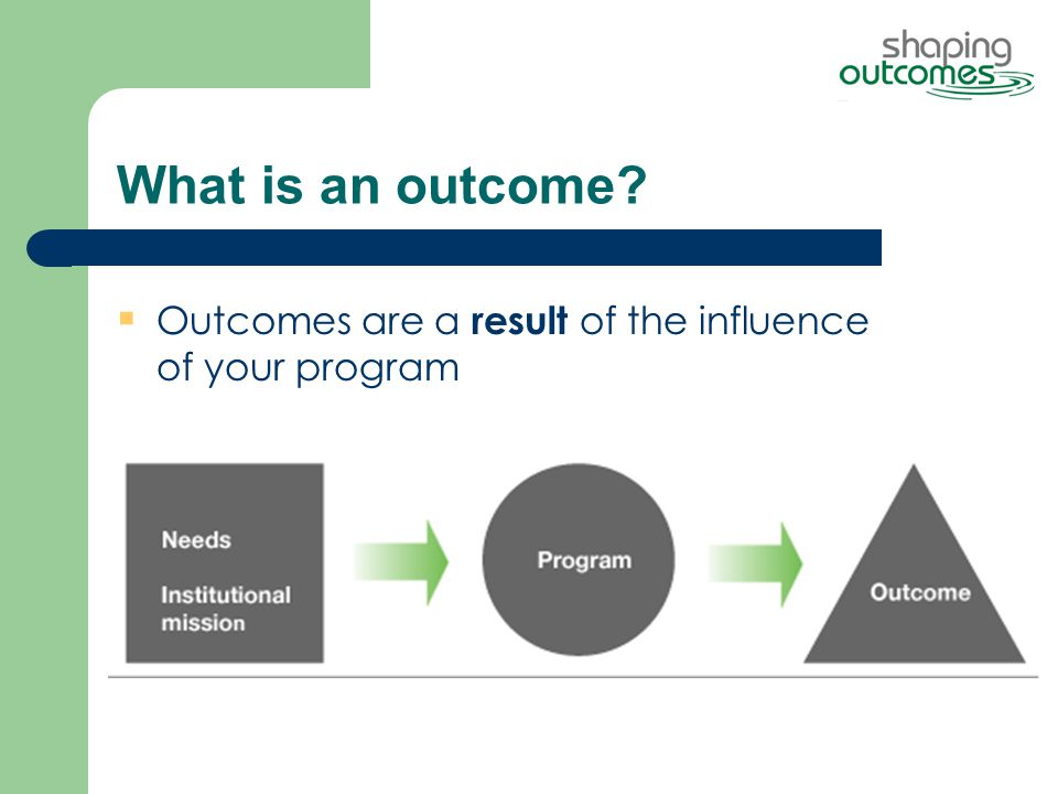 What is an outcome  Outcomes are a result of the influence of your program