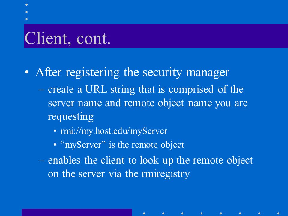 Client, cont. After registering the security manager –create a URL string that is comprised of the server name and remote object name you are requesti