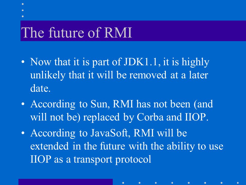 The future of RMI Now that it is part of JDK1.1, it is highly unlikely that it will be removed at a later date. According to Sun, RMI has not been (an
