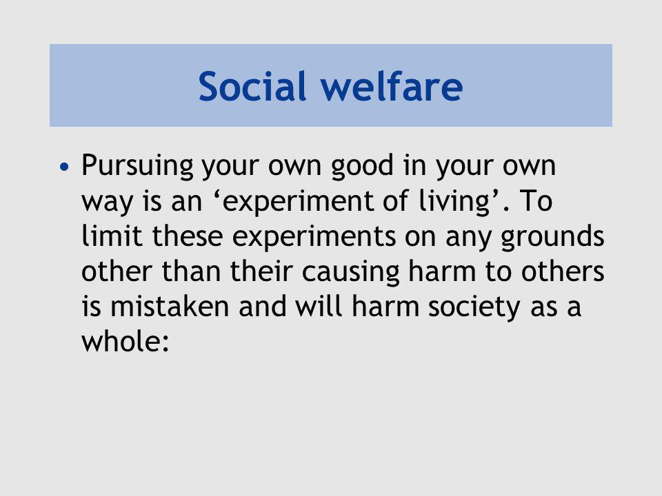 Social welfare Pursuing your own good in your own way is an 'experiment of living'. To limit these experiments on any grounds other than their causing