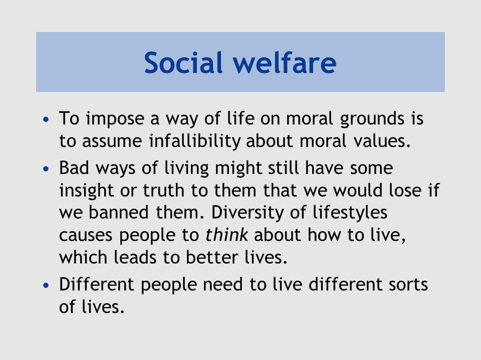 Social welfare To impose a way of life on moral grounds is to assume infallibility about moral values. Bad ways of living might still have some insigh