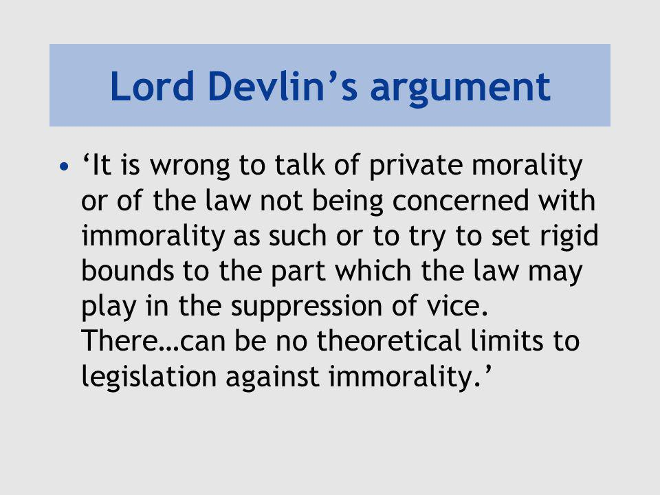 Lord Devlin's argument 'It is wrong to talk of private morality or of the law not being concerned with immorality as such or to try to set rigid bound