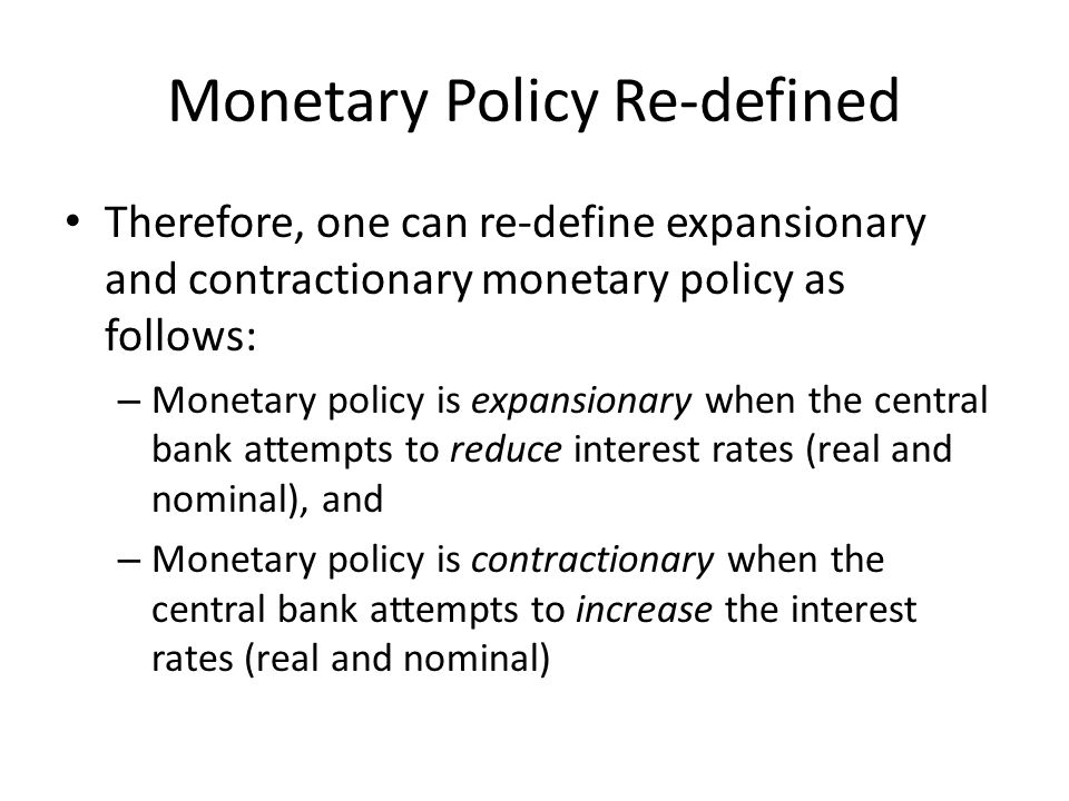 Monetary Policy Re-defined Therefore, one can re-define expansionary and contractionary monetary policy as follows: – Monetary policy is expansionary