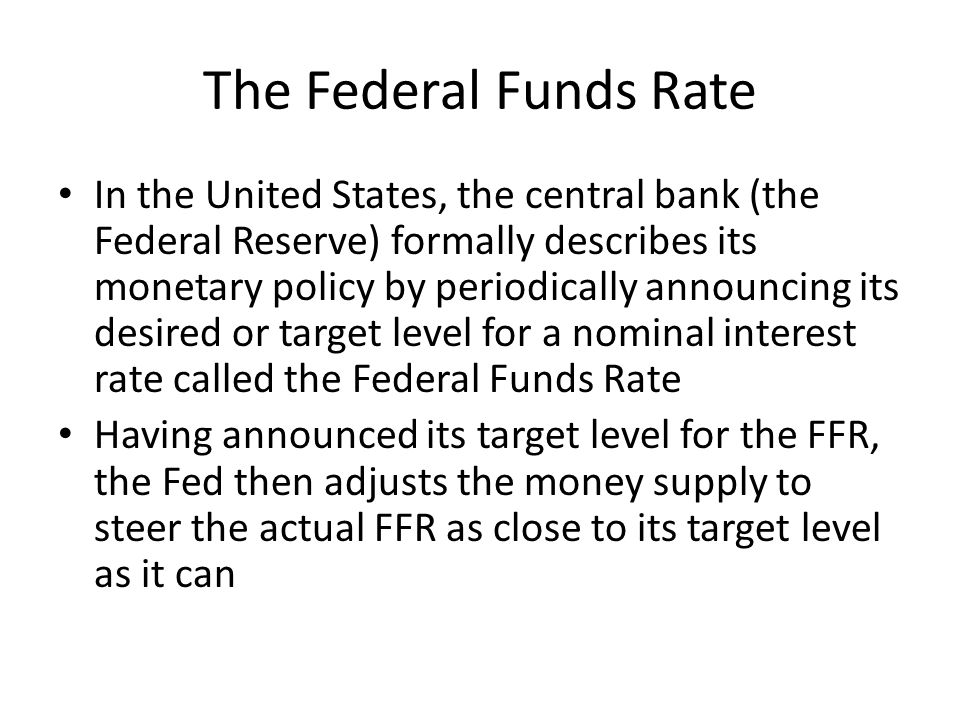 The Federal Funds Rate In the United States, the central bank (the Federal Reserve) formally describes its monetary policy by periodically announcing