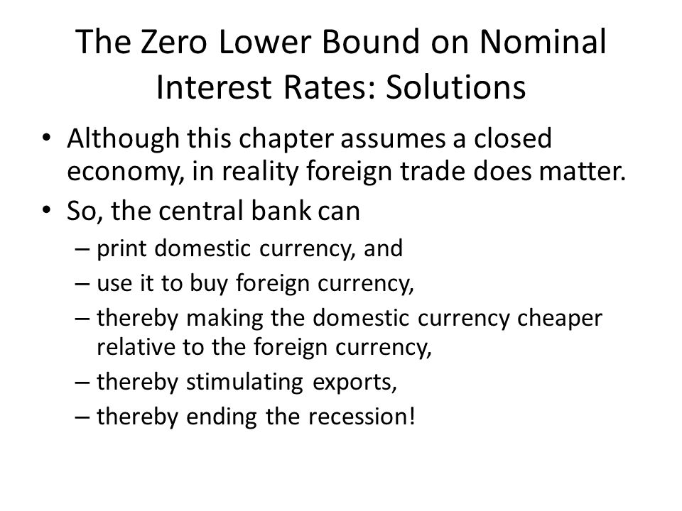The Zero Lower Bound on Nominal Interest Rates: Solutions Although this chapter assumes a closed economy, in reality foreign trade does matter. So, th