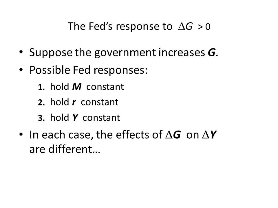 The Fed's response to  G > 0 Suppose the government increases G. Possible Fed responses: 1. hold M constant 2. hold r constant 3. hold Y constant In